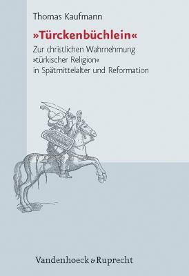 Turckenbuchlein: Zur Christlichen Wahrnehmung Turkischer Religion in Spatmittelalter Und Reformation 9783525552223