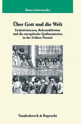 Uber Gott Und Die Welt: Endzeitvisionen, Reformdebatten Und Die Europaische Quakermission in Der Fruhen Neuzeit 9783525354582