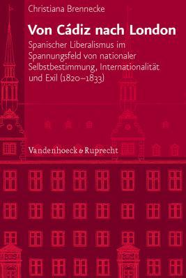 Von Cadiz Nach London: Spanischer Liberalismus Im Spannungsfeld Von Nationaler Selbstbestimmung, Internationalitat Und Exil (1820-1833) 9783525101049