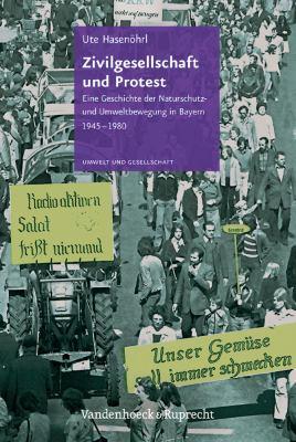 Zivilgesellschaft Und Protest: Eine Geschichte Der Naturschutz- Und Umweltbewegung in Bayern 1945-1980 9783525317075