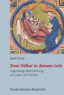 Zwei Volker in Deinem Leib: Gegenseitige Wahrnehmung Von Juden Und Christen in Spatantike Und Mittelalter. Aus Dem Hebraischen Von Dafna Mach 9783525569931