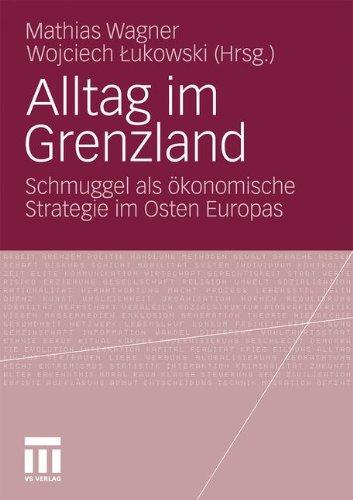 Alltag Im Grenzland: Schmuggel ALS Konomische Strategie Im Osten Europas 9783531170879