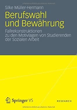 Berufswahl Und Bew Hrung: Fallrekonstruktionen Zu Den Motivlagen Von Studierenden Der Sozialen Arbeit 9783531183794