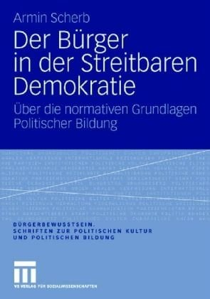Der B Rger in Der Streitbaren Demokratie: Uber Die Normativen Grundlagen Politischer Bildung (2008) 9783531160740