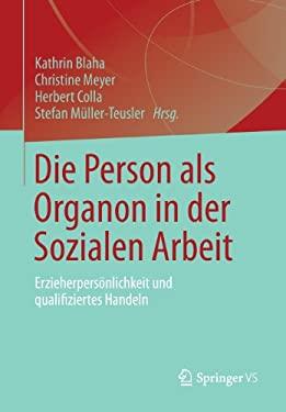 Die Person ALS Organon in Der Sozialen Arbeit: Erzieherpers Nlichkeit Und Qualifiziertes Handeln 9783531176840