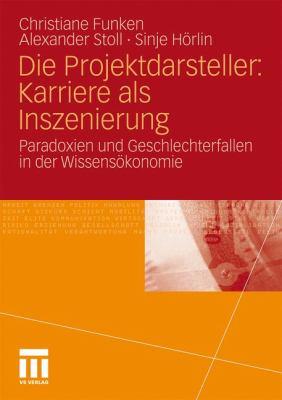 Die Projektdarsteller: Karriere ALS Inszenierung: Paradoxien Und Geschlechterfallen in Der Wissens Konomie 9783531182575