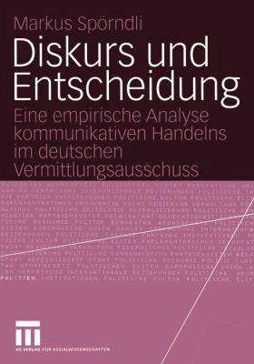 Diskurs Und Entscheidung: Eine Empirische Analyse Kommunikativen Handelns Im Deutschen Vermittlungsausschuss 9783531141886