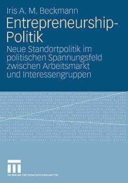 Entrepreneurship-Politik: Neue Standortpolitik Im Politischen Spannungsfeld Zwischen Arbeitsmarkt Und Interessengruppen 9783531160504