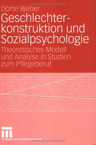 Geschlechterkonstruktion Und Sozialpsychologie: Theoretisches Modell Und Analyse in Studien Zum Pflegeberuf 9783531144900