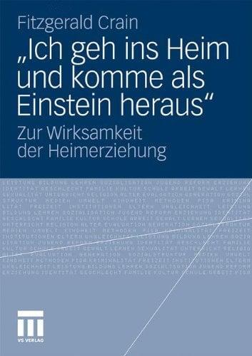 Ich Geh Ins Heim Und Komme ALS Einstein Heraus: Zur Wirksamkeit Der Heimerziehung 9783531184425