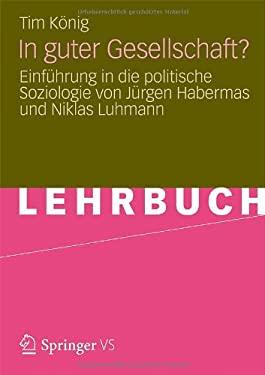 In Guter Gesellschaft?: Einf Hrung in Die Politische Soziologie Von J Rgen Habermas Und Niklas Luhmann 9783531193649