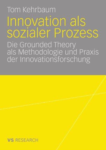 Innovation ALS Sozialer Prozess: Die Grounded Theory ALS Methodologie Und Praxis Der Innovationsforschung 9783531165752