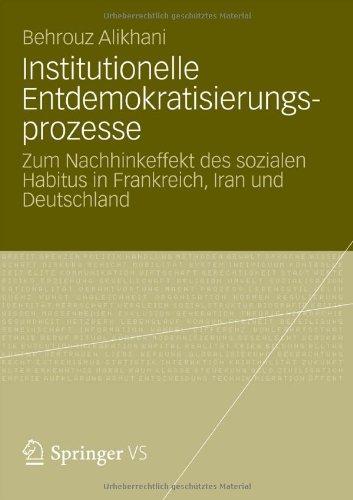 Institutionelle Entdemokratisierungsprozesse: Zum Nachhinkeffekt Des Sozialen Habitus in Frankreich, Iran Und Deutschland 9783531193076