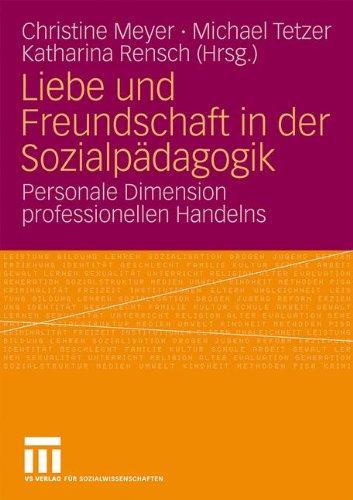 Liebe Und Freundschaft in Der Sozialp Dagogik: Personale Dimension Professionellen Handelns