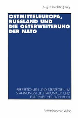 Ostmitteleuropa, Russland Und Die Osterweiterung Der NATO: Perzeptionen Und Strategien Im Spannungsfeld Nationaler Und Europaischer Sicherheit 9783531130026