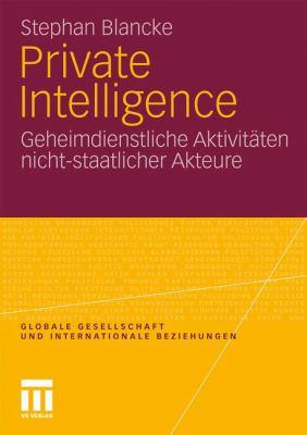 Private Intelligence: Geheimdienstliche Aktivit Ten Nicht-Staatlicher Akteure 9783531182889
