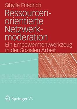 Ressourcenorientierte Netzwerkmoderation: Ein Empowermentwerkzeug in Der Sozialen Arbeit 9783531177632