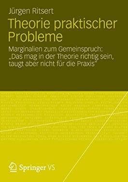 Theorie Praktischer Probleme: Marginalien Zum Gemeinspruch: Das Mag in Der Theorie Richtig Sein, Taugt Aber Nicht F R Die Praxis