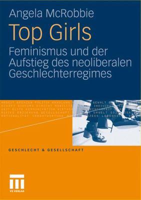Top Girls: Feminismus Und Der Aufstieg Des Neoliberalen Geschlechterregimes 9783531162720