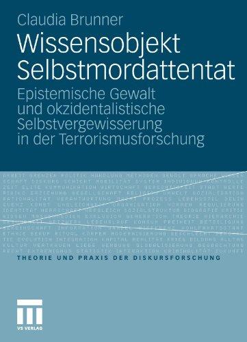 Wissensobjekt Selbstmordattentat: Epistemische Gewalt Und Okzidentalistische Selbstvergewisserung in Der Terrorismusforschung 9783531168104