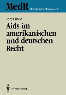 AIDS Im Amerikanischen Und Deutschen Recht: Eine Kritische Bestandsaufnahme Des Rechts Der USA Und Ihre Rechtspolitischen Konsequenzen F R Die Bundesr 9783540515012