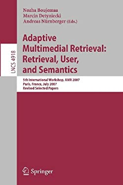 Adaptive Multimedia Retrieval: Retrieval, User, and Semantics: 5th International Workshop, AMR 2007, Paris, France, July 5-6, 2007, Revised Selected P 9783540798590
