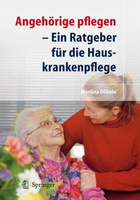Angehorige Pflegen: Ein Ratgeber Fur die Hauskrankenpflege 9783540722656