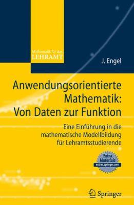 Anwendungsorientierte Mathematik: Von Daten Zur Funktion: Eine Einfuhrung In die Mathematische Modellbildung Fur Lehramtsstudierende 9783540890867