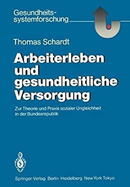 Arbeiterleben Und Gesundheitliche Versorgung: Zur Theorie Und Praxis Sozialer Ungleichheit in Der Bundesrepublik 9783540161080