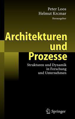 Architekturen Und Prozesse: Strukturen Und Dynamik in Forschung Und Unternehmen 9783540468479