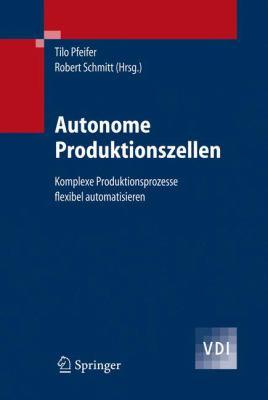 Autonome Produktionszellen: Komplexe Produktionsprozesse Flexibel Automatisieren 9783540292142