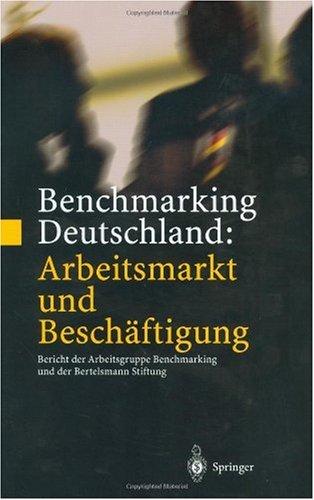 Benchmarking Deutschland: Arbeitsmarkt Und Besch Ftigung: Bericht Der Arbeitsgruppe Benchmarking Und Der Bertelsmann Stiftung an Das B Ndnis Fur 9783540417583