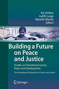 Building a Future on Peace and Justice: Studies on Transitional Justice, Peace and Development the Nuremberg Declaration on Peace and Justice 9783540857532