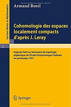 Cohomologie Des Espaces Localement Compacts D'Apres J. Leray: Exposes Faits Au Seminaire de Topologie Algebrique de L'Ecole Polytechnique Federale Au 9783540031796