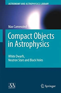 Compact Objects in Astrophysics: White Dwarfs, Neutron Stars and Black Holes 9783540257707