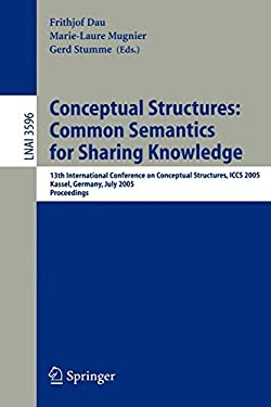 Conceptual Structures: Common Semantics for Sharing Knowledge: 13th International Conference on Conceptual Structures, Iccs 2005, Kassel, Germany, Jul 9783540277835