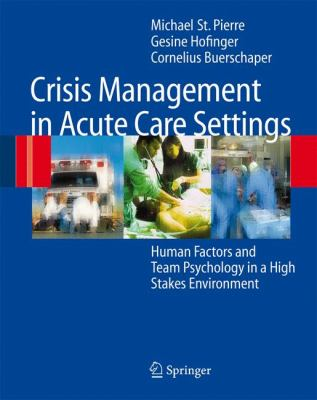 Crisis Management in Acute Care Settings: Human Factors and Team Psychology in a High Stakes Environment 9783540710615