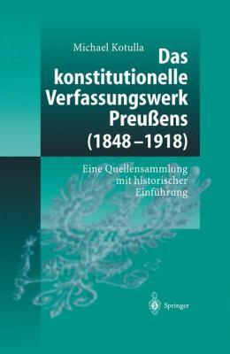 Das Konstitutionelle Verfassungswerk Preu Ens (1848 - 1918): Eine Quellensammlung Mit Historischer Einf Hrung 9783540140214