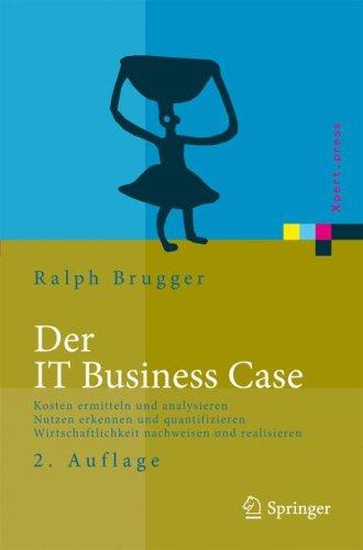 Der IT Business Case: Kosten Erfassen Und Analysieren, Nutzen Erkennen Und Quantifizieren, Wirtschaftlichkeit Nachweisen Und Realisieren 9783540938576