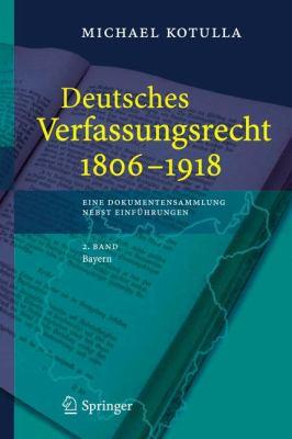 Deutsches Verfassungsrecht 1806 - 1918: Eine Dokumentensammlung Nebst Einf Hrungen, 2. Band: Bayern 9783540294948