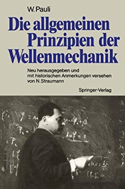 Die Allgemeinen Prinzipien Der Wellenmechanik: Neu Herausgegeben Und Mit Historischen Anmerkungen Versehen Von Norbert Straumann 9783540519492