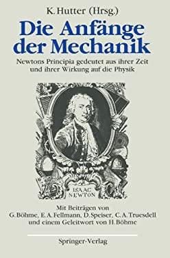 Die Anf Nge Der Mechanik: Newtons Principia Gedeutet Aus Ihrer Zeit Und Ihrer Wirkung Auf Die Physik 9783540510284