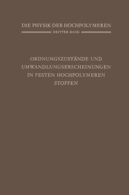 Die Physik Der Hochpolymeren: Band 3: Ordnungszustande Und Umwandlungserscheinungen in Festen Hochpolymeren Stoffen 9783540019473