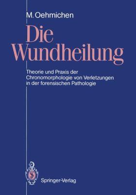 Die Wundheilung: Theorie Und Praxis Der Chronomorphologie Von Verletzungen in Der Forensischen Pathologie 9783540521310
