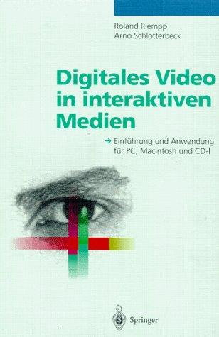 Digitales Video in Interaktiven Medien: Einf Hrung Und Anwendung F R PC, Macintosh Und CD-I 9783540593553
