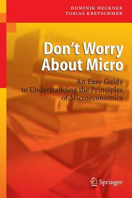 Don't Worry about Micro: An Easy Guide to Understanding the Principles of Microeconomics 9783540464709