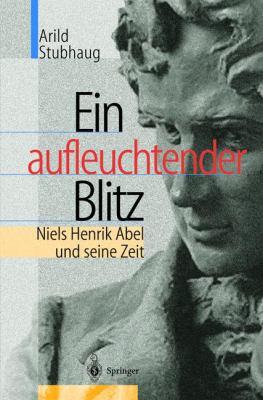 Ein Aufleuchtender Blitz: Niels Henrik Abel Und Seine Zeit 9783540418795
