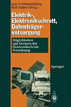 Elektrik-, Elektronikschrott, Datentr Gerentsorgung: M Glichkeiten Und Grenzen Der Elektronikschrott-Verordnung 9783540585947