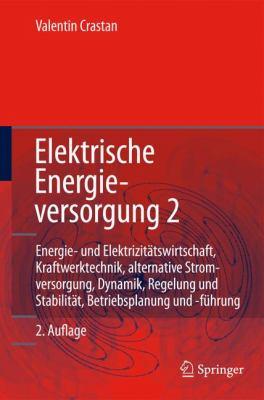 Elektrische Energieversorgung 2: Energie- Und Elektrizitatswirtschaft, Kraftwerktechnik, Alternative Stromerzeugung, Dynamik, Regelung Und Stabilitat, 9783540708773