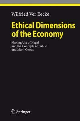 Ethical Dimensions of the Economy: Making Use of Hegel and the Concepts of Public and Merit Goods 9783540771104